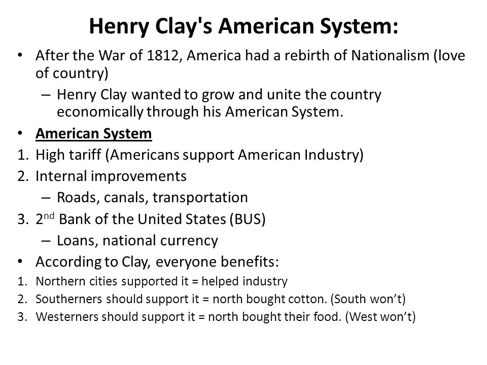 Henry Clay s American System: After the War of 1812, America had a rebirth of Nationalism (love of country) – Henry Clay wanted to grow and unite the country economically through his American System.