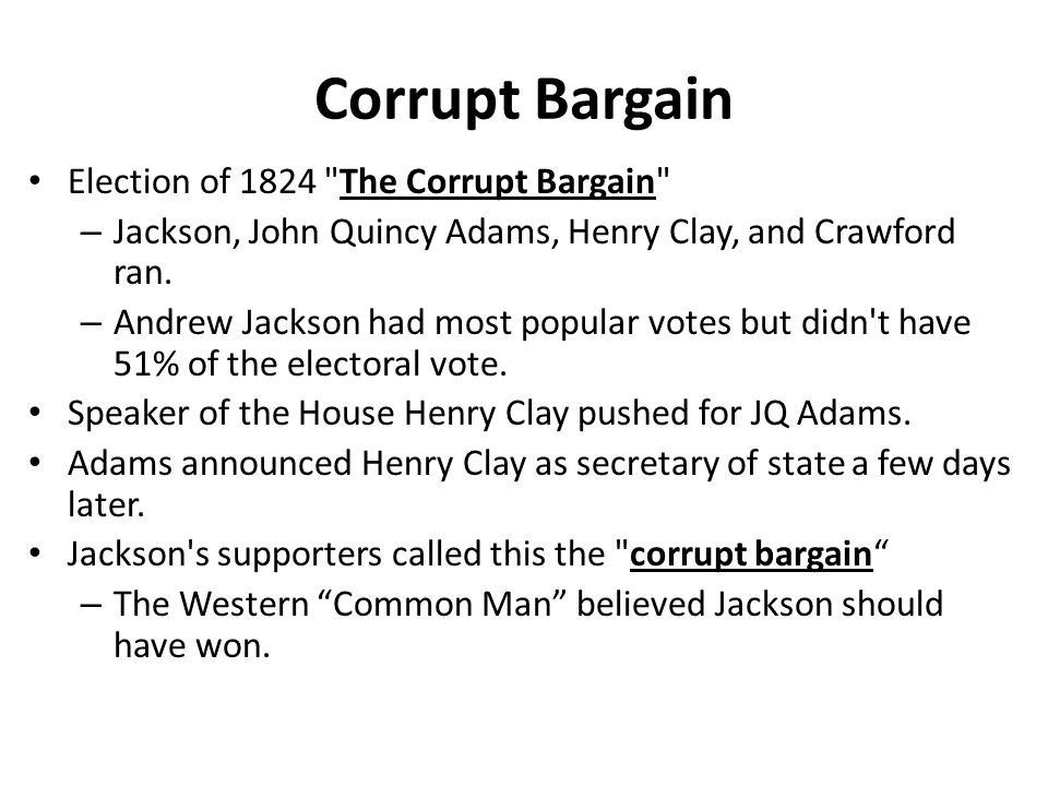 Corrupt Bargain Election of 1824 The Corrupt Bargain – Jackson, John Quincy Adams, Henry Clay, and Crawford ran.
