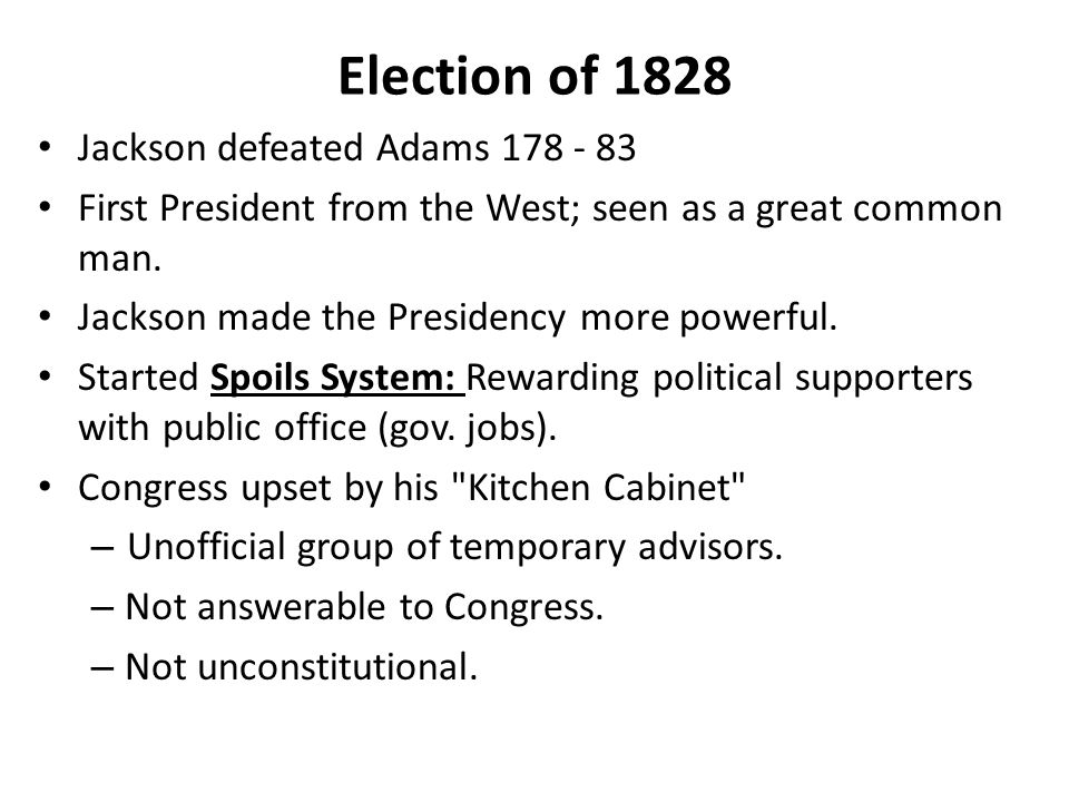 Election of 1828 Jackson defeated Adams 178 - 83 First President from the West; seen as a great common man.
