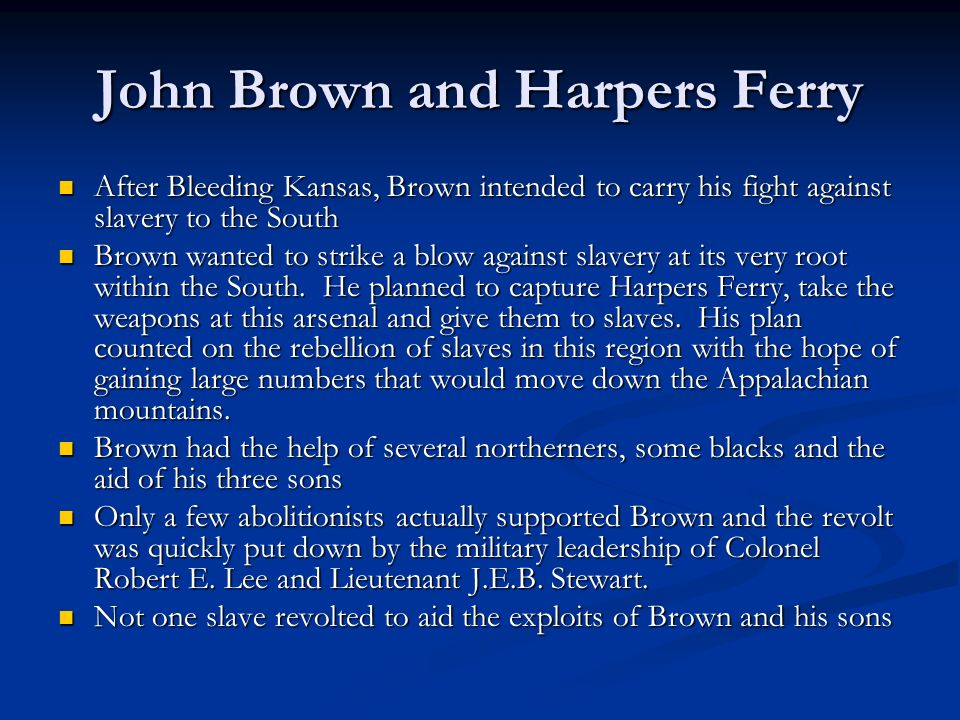 John Brown and Harpers Ferry After Bleeding Kansas, Brown intended to carry his fight against slavery to the South After Bleeding Kansas, Brown intended to carry his fight against slavery to the South Brown wanted to strike a blow against slavery at its very root within the South.