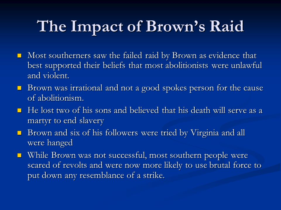 The Impact of Brown's Raid Most southerners saw the failed raid by Brown as evidence that best supported their beliefs that most abolitionists were unlawful and violent.