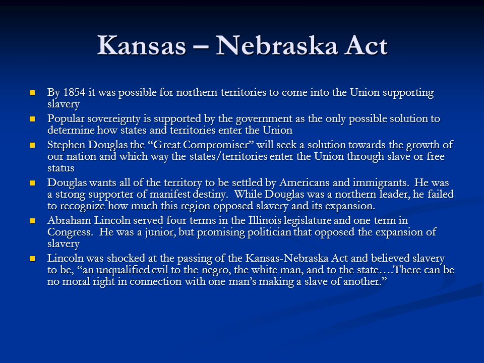 Kansas – Nebraska Act By 1854 it was possible for northern territories to come into the Union supporting slavery By 1854 it was possible for northern territories to come into the Union supporting slavery Popular sovereignty is supported by the government as the only possible solution to determine how states and territories enter the Union Popular sovereignty is supported by the government as the only possible solution to determine how states and territories enter the Union Stephen Douglas the Great Compromiser will seek a solution towards the growth of our nation and which way the states/territories enter the Union through slave or free status Stephen Douglas the Great Compromiser will seek a solution towards the growth of our nation and which way the states/territories enter the Union through slave or free status Douglas wants all of the territory to be settled by Americans and immigrants.