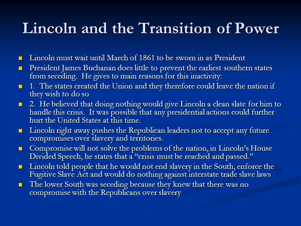 Lincoln and the Transition of Power Lincoln must wait until March of 1861 to be sworn in as President Lincoln must wait until March of 1861 to be sworn in as President President James Buchanan does little to prevent the earliest southern states from seceding.