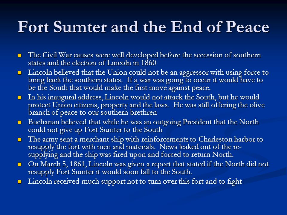 Fort Sumter and the End of Peace The Civil War causes were well developed before the secession of southern states and the election of Lincoln in 1860 The Civil War causes were well developed before the secession of southern states and the election of Lincoln in 1860 Lincoln believed that the Union could not be an aggressor with using force to bring back the southern states.