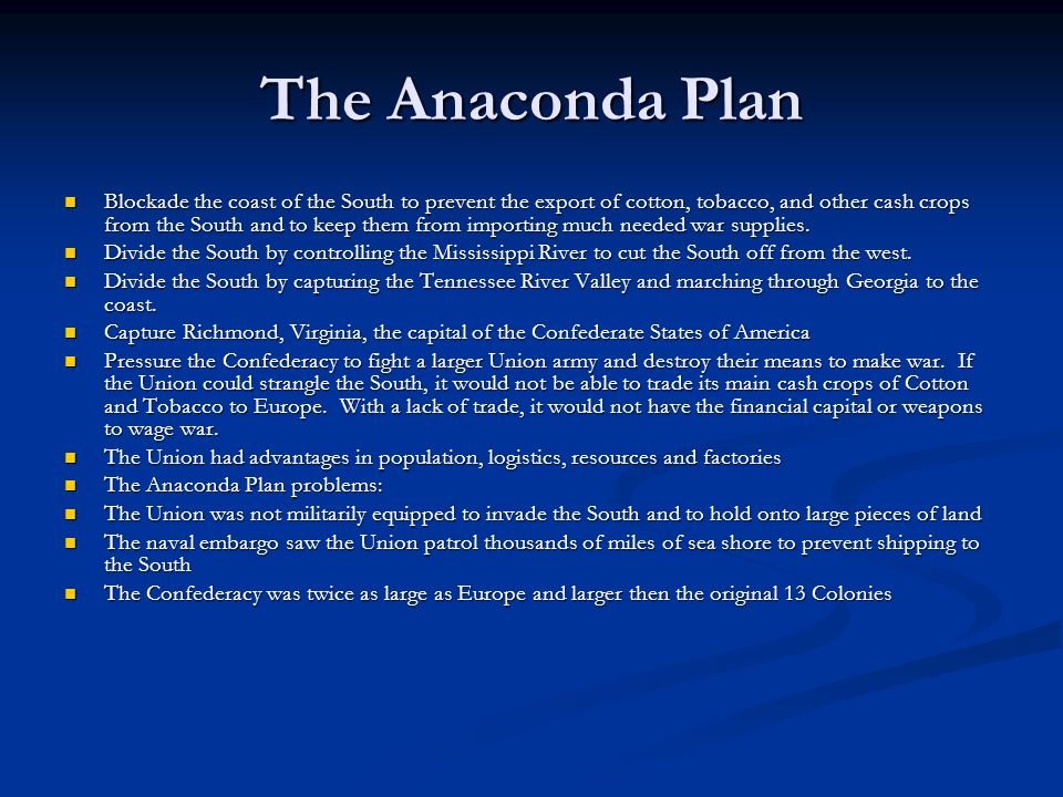 The Anaconda Plan Blockade the coast of the South to prevent the export of cotton, tobacco, and other cash crops from the South and to keep them from importing much needed war supplies.