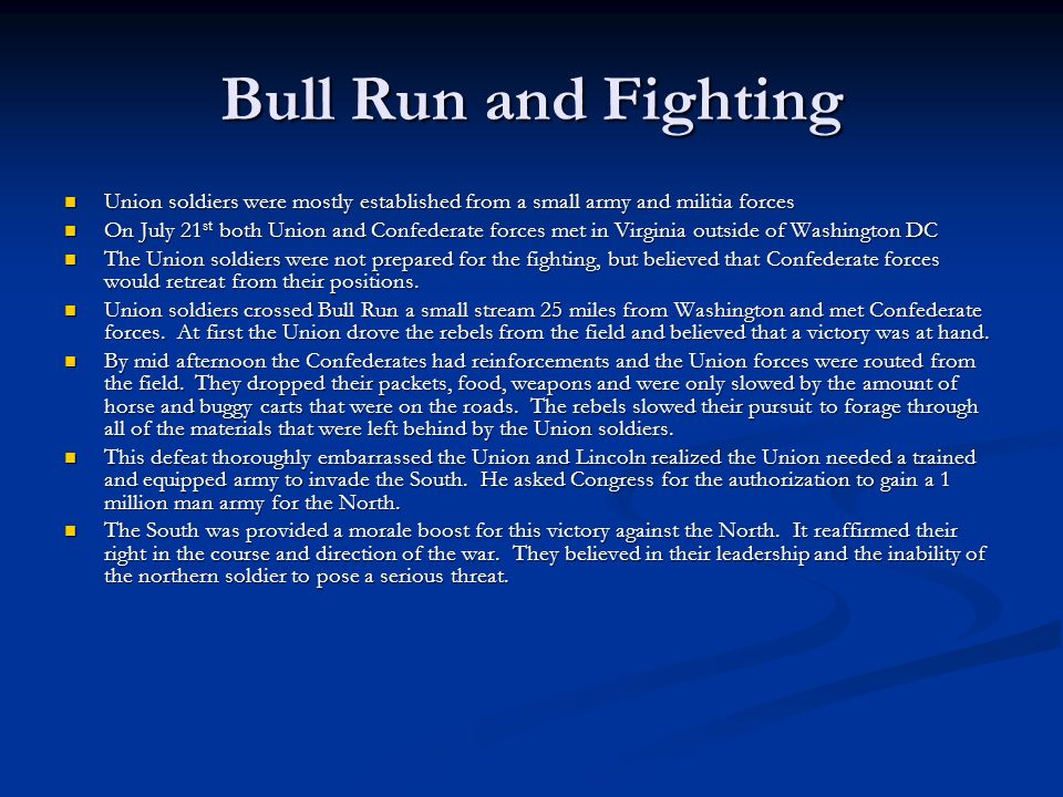 Bull Run and Fighting Union soldiers were mostly established from a small army and militia forces Union soldiers were mostly established from a small army and militia forces On July 21 st both Union and Confederate forces met in Virginia outside of Washington DC On July 21 st both Union and Confederate forces met in Virginia outside of Washington DC The Union soldiers were not prepared for the fighting, but believed that Confederate forces would retreat from their positions.