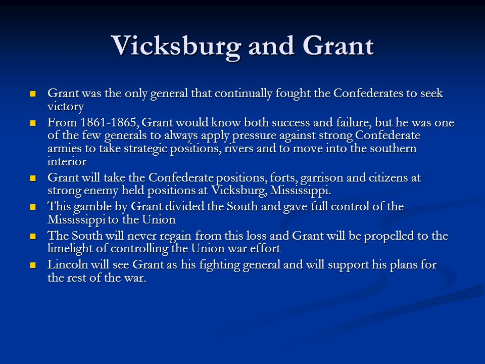 Vicksburg and Grant Grant was the only general that continually fought the Confederates to seek victory Grant was the only general that continually fought the Confederates to seek victory From 1861-1865, Grant would know both success and failure, but he was one of the few generals to always apply pressure against strong Confederate armies to take strategic positions, rivers and to move into the southern interior From 1861-1865, Grant would know both success and failure, but he was one of the few generals to always apply pressure against strong Confederate armies to take strategic positions, rivers and to move into the southern interior Grant will take the Confederate positions, forts, garrison and citizens at strong enemy held positions at Vicksburg, Mississippi.
