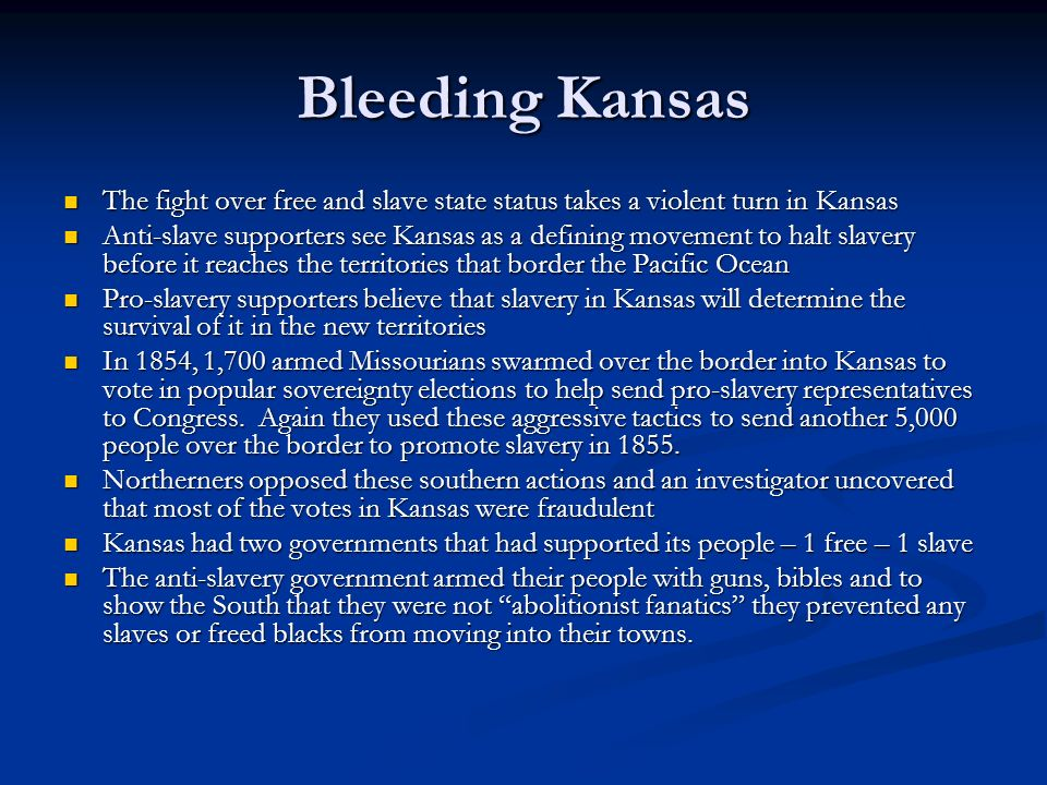Bleeding Kansas The fight over free and slave state status takes a violent turn in Kansas The fight over free and slave state status takes a violent turn in Kansas Anti-slave supporters see Kansas as a defining movement to halt slavery before it reaches the territories that border the Pacific Ocean Anti-slave supporters see Kansas as a defining movement to halt slavery before it reaches the territories that border the Pacific Ocean Pro-slavery supporters believe that slavery in Kansas will determine the survival of it in the new territories Pro-slavery supporters believe that slavery in Kansas will determine the survival of it in the new territories In 1854, 1,700 armed Missourians swarmed over the border into Kansas to vote in popular sovereignty elections to help send pro-slavery representatives to Congress.