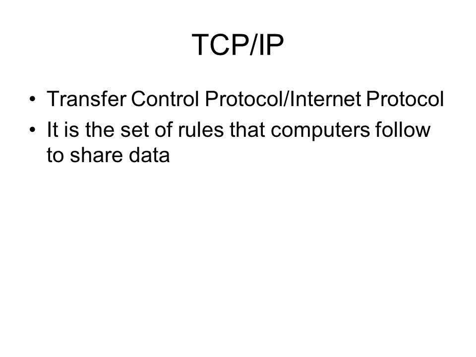 TCP/IP Transfer Control Protocol/Internet Protocol It is the set of rules that computers follow to share data