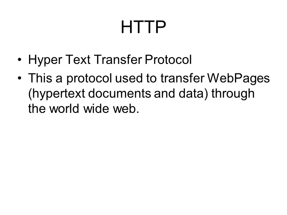 HTTP Hyper Text Transfer Protocol This a protocol used to transfer WebPages (hypertext documents and data) through the world wide web.