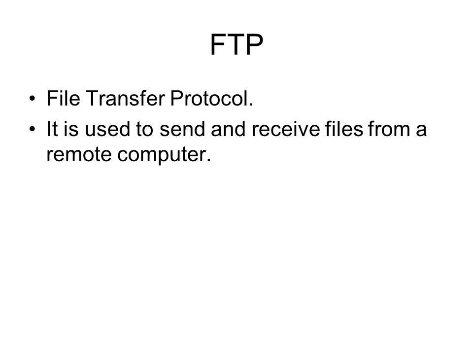 FTP File Transfer Protocol. It is used to send and receive files from a remote computer.