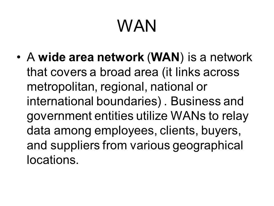 WAN A wide area network (WAN) is a network that covers a broad area (it links across metropolitan, regional, national or international boundaries).
