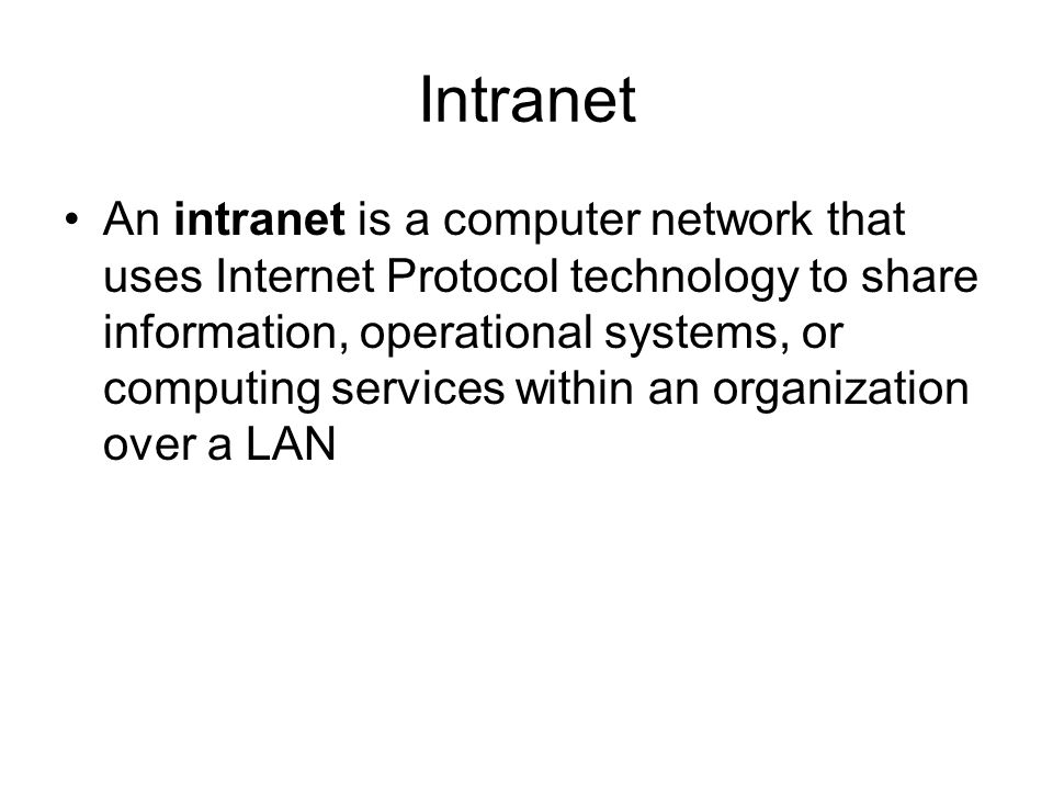 Intranet An intranet is a computer network that uses Internet Protocol technology to share information, operational systems, or computing services within an organization over a LAN