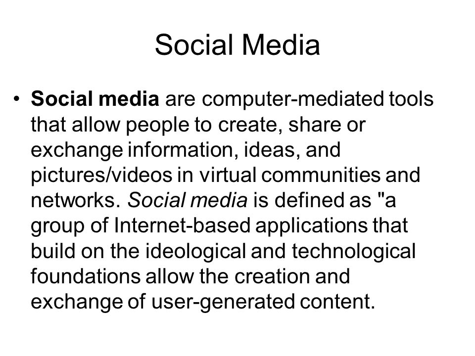 Social Media Social media are computer-mediated tools that allow people to create, share or exchange information, ideas, and pictures/videos in virtual communities and networks.