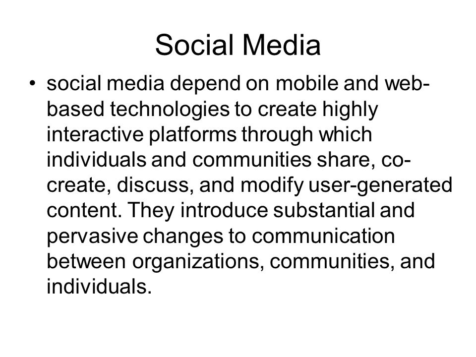 Social Media social media depend on mobile and web- based technologies to create highly interactive platforms through which individuals and communities share, co- create, discuss, and modify user-generated content.
