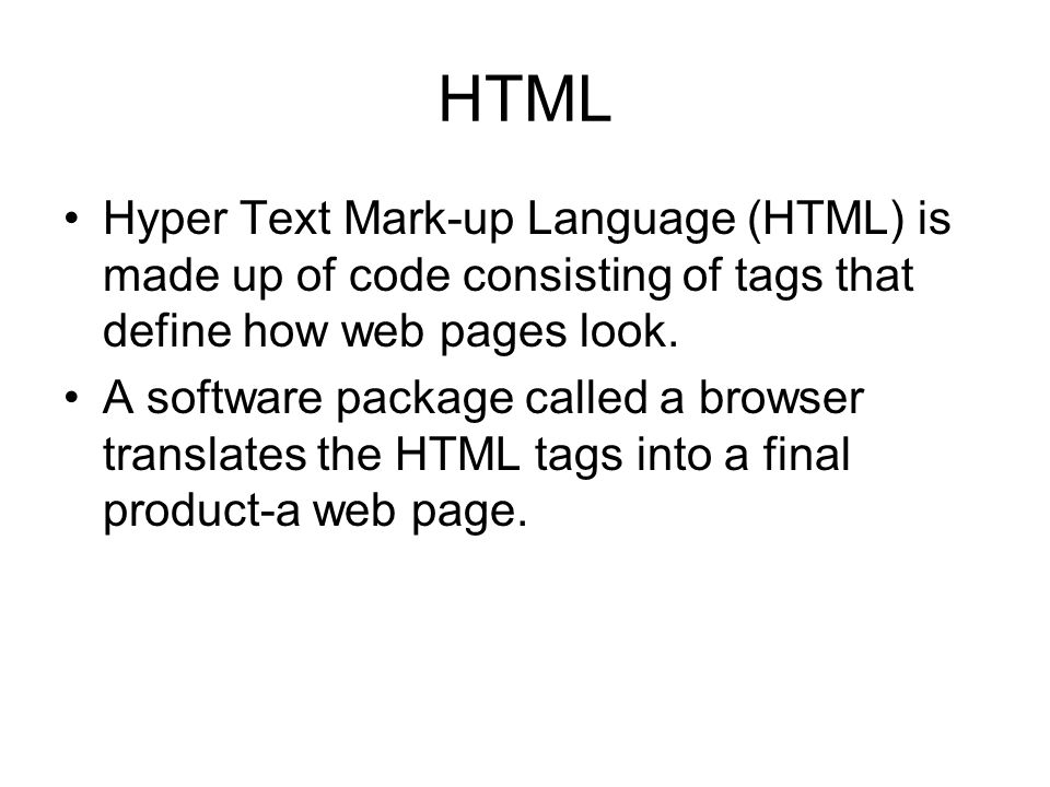 HTML Hyper Text Mark-up Language (HTML) is made up of code consisting of tags that define how web pages look.