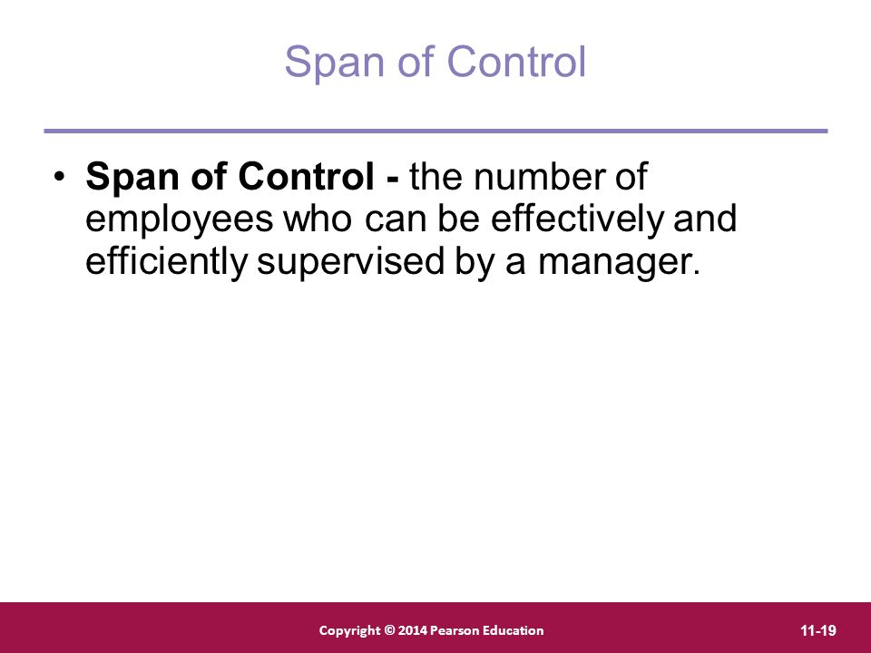 Copyright © 2012 Pearson Education, Inc. Publishing as Prentice Hall Copyright © 2014 Pearson Education 11-19 Span of Control Span of Control - the nu
