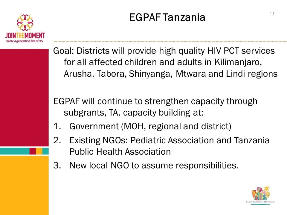 EGPAF Tanzania Goal: Districts will provide high quality HIV PCT services for all affected children and adults in Kilimanjaro, Arusha, Tabora, Shinyanga, Mtwara and Lindi regions EGPAF will continue to strengthen capacity through subgrants, TA, capacity building at: 1.Government (MOH, regional and district) 2.Existing NGOs: Pediatric Association and Tanzania Public Health Association 3.New local NGO to assume responsibilities.