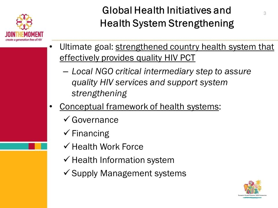 Global Health Initiatives and Health System Strengthening Ultimate goal: strengthened country health system that effectively provides quality HIV PCT – Local NGO critical intermediary step to assure quality HIV services and support system strengthening Conceptual framework of health systems: Governance Financing Health Work Force Health Information system Supply Management systems 3