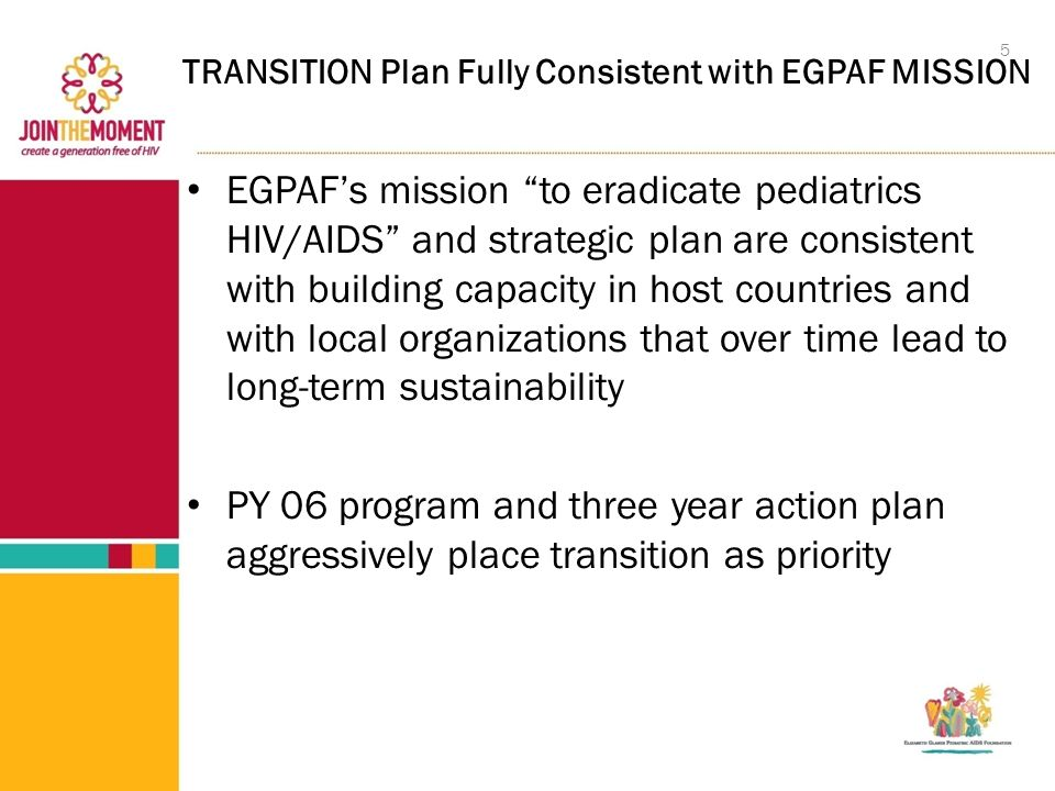 TRANSITION Plan Fully Consistent with EGPAF MISSION EGPAF's mission to eradicate pediatrics HIV/AIDS and strategic plan are consistent with building capacity in host countries and with local organizations that over time lead to long-term sustainability PY 06 program and three year action plan aggressively place transition as priority 5