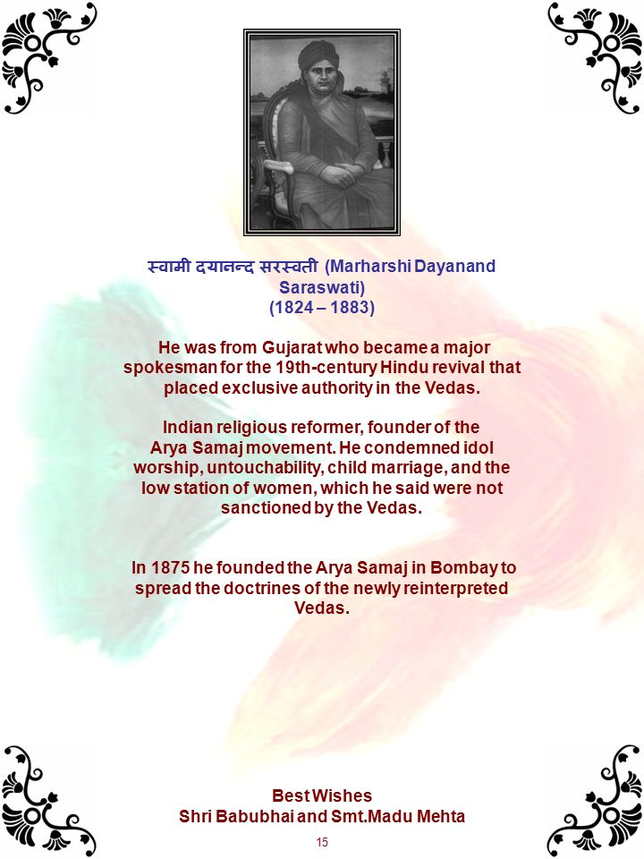 15 स्  वामी दयानन्  द सरस्  वती (Marharshi Dayanand Saraswati) (1824 – 1883) He was from Gujarat who became a major spokesman for the 19th-century Hindu revival that placed exclusive authority in the Vedas.
