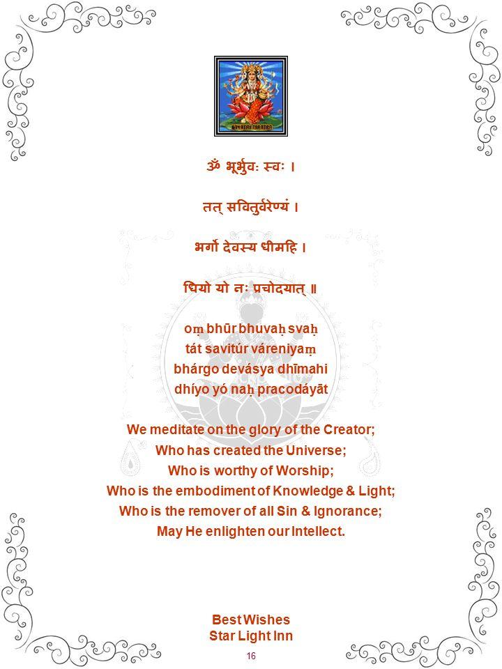 16 Best Wishes Star Light Inn ॐ भूर्भुव : स्वः । तत् सवितुर्वरेण्यं । भर्गो देवस्य धीमहि । धियो यो नः प्रचोदयात् ॥ o ṃ bhūr bhuva ḥ sva ḥ tát savitúr váreniya ṃ bhárgo devásya dhīmahi dhíyo yó na ḥ pracodáyāt We meditate on the glory of the Creator; Who has created the Universe; Who is worthy of Worship; Who is the embodiment of Knowledge & Light; Who is the remover of all Sin & Ignorance; May He enlighten our Intellect.