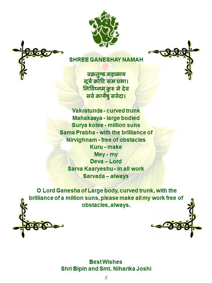 2 SHREE GANESHAY NAMAH वक्रतुण्ड महाकाय सूर्य कोटि सम प्रभा। निर्विघ्नम् कुरु मे देव सर्व कार्येषु सर्वदा। Vakratunda - curved trunk Mahakaaya - large bodied Surya kotee - million suns Sama Prabha - with the brilliance of Nirvighnam - free of obstacles Kuru - make Mey - my Deva – Lord Sarva Kaaryeshu - in all work Sarvada – always O Lord Ganesha of Large body, curved trunk, with the brilliance of a million suns, please make all my work free of obstacles, always.
