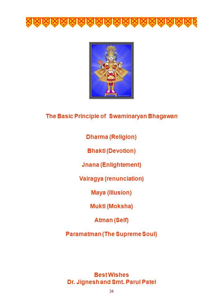 34 The Basic Principle of Swaminaryan Bhagawan Dharma (Religion) Bhakti (Devotion) Jnana (Enlightement) Vairagya (renunciation) Maya (Illusion) Mukti (Moksha) Atman (Self) Paramatman (The Supreme Soul) Best Wishes Dr.