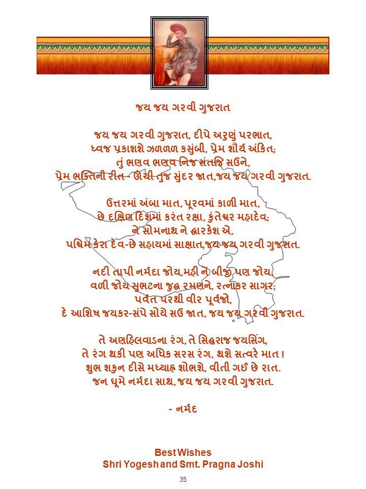 35 જય જય ગરવી ગુજરાત જય જય ગરવી ગુજરાત, દીપે અરુણું પરભાત, ધ્વજ પ્રકાશશે ઝળળળ કસુંબી, પ્રેમ શૌર્ય અંકિત ; તું ભણવ ભણવ નિજ સંતજિ સઉને, પ્રેમ ભક્તિની રીત - ઊંચી તુજ સુંદર જાત, જય જય ગરવી ગુજરાત.