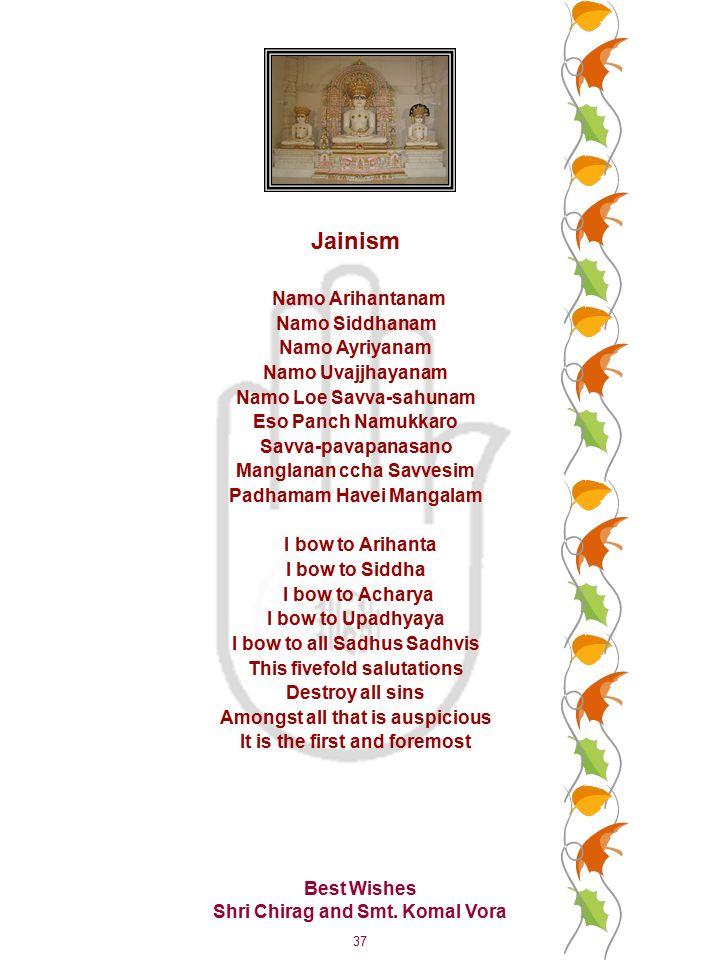 37 Jainism Namo Arihantanam Namo Siddhanam Namo Ayriyanam Namo Uvajjhayanam Namo Loe Savva-sahunam Eso Panch Namukkaro Savva-pavapanasano Manglanan ccha Savvesim Padhamam Havei Mangalam I bow to Arihanta I bow to Siddha I bow to Acharya I bow to Upadhyaya I bow to all Sadhus Sadhvis This fivefold salutations Destroy all sins Amongst all that is auspicious It is the first and foremost Best Wishes Shri Chirag and Smt.