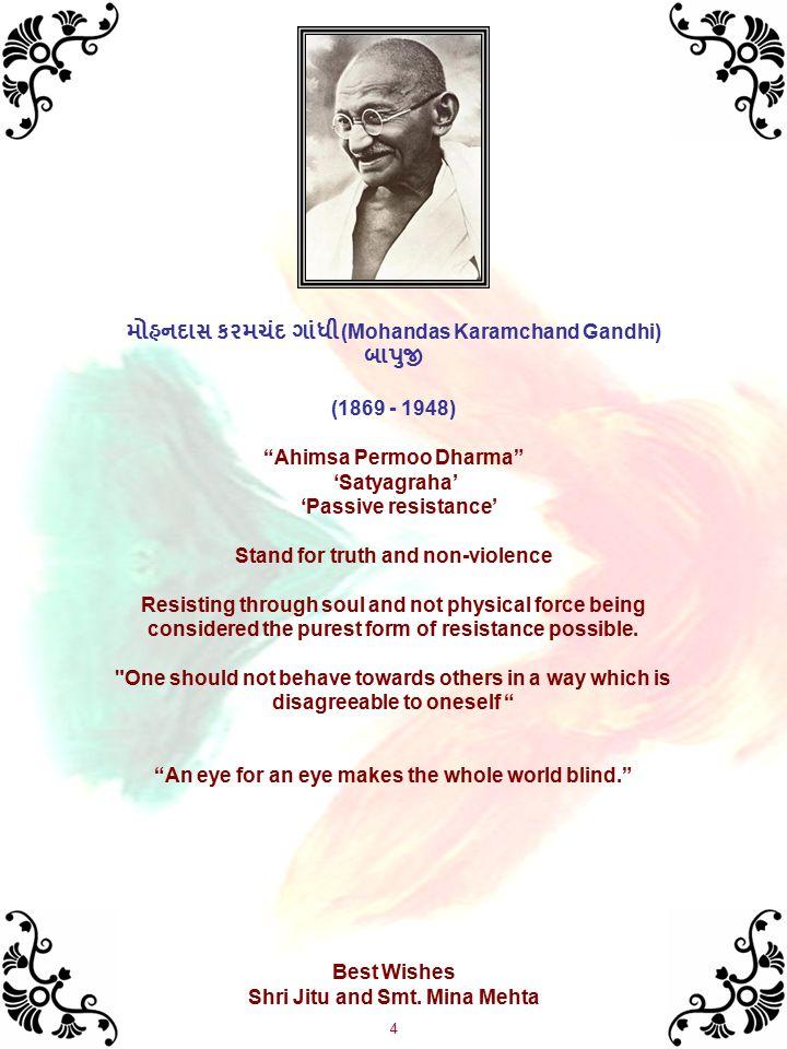 4 મોહનદાસ કરમચંદ ગાંધી (Mohandas Karamchand Gandhi) બાપુજી (1869 - 1948) Ahimsa Permoo Dharma 'Satyagraha' 'Passive resistance' Stand for truth and non-violence Resisting through soul and not physical force being considered the purest form of resistance possible.
