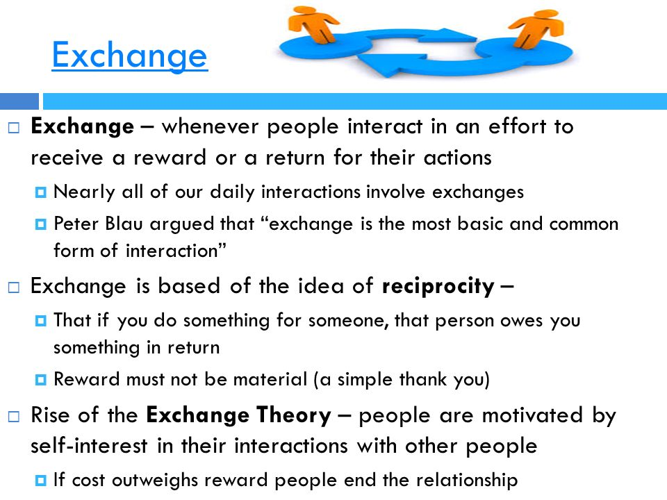 Exchange  Exchange – whenever people interact in an effort to receive a reward or a return for their actions  Nearly all of our daily interactions involve exchanges  Peter Blau argued that exchange is the most basic and common form of interaction  Exchange is based of the idea of reciprocity –  That if you do something for someone, that person owes you something in return  Reward must not be material (a simple thank you)  Rise of the Exchange Theory – people are motivated by self-interest in their interactions with other people  If cost outweighs reward people end the relationship