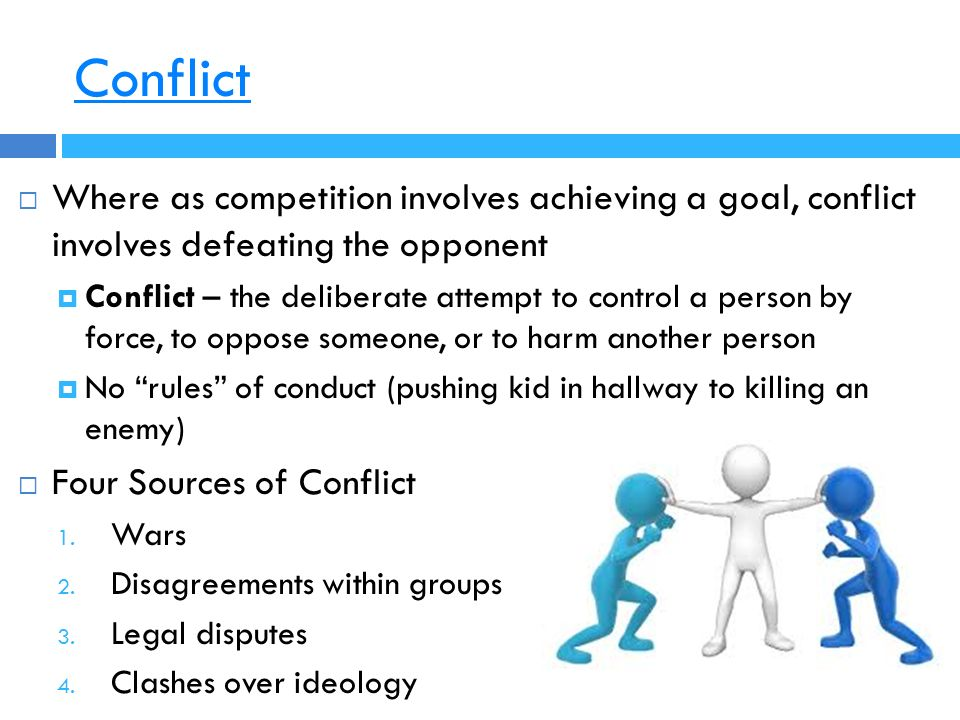 Conflict  Where as competition involves achieving a goal, conflict involves defeating the opponent  Conflict – the deliberate attempt to control a person by force, to oppose someone, or to harm another person  No rules of conduct (pushing kid in hallway to killing an enemy)  Four Sources of Conflict 1.