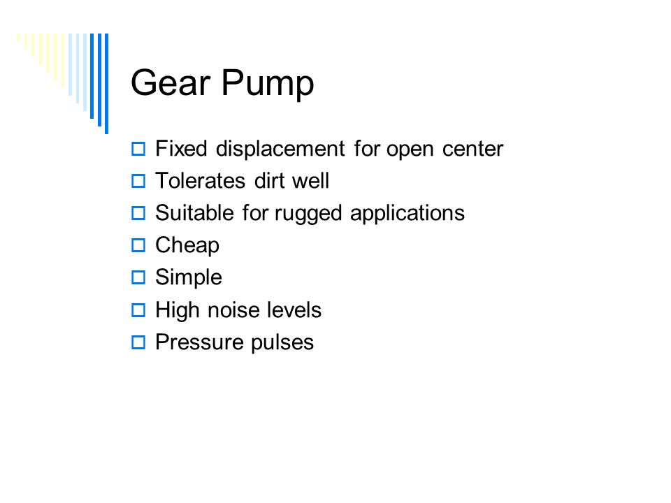 Gear Pump  Fixed displacement for open center  Tolerates dirt well  Suitable for rugged applications  Cheap  Simple  High noise levels  Pressure pulses