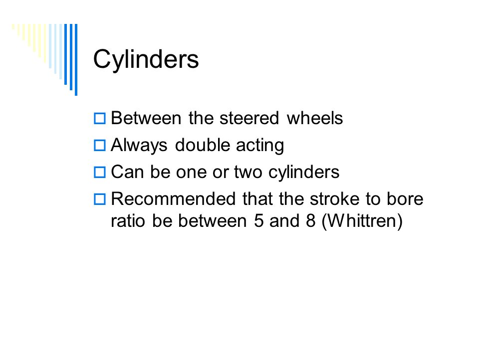 Cylinders  Between the steered wheels  Always double acting  Can be one or two cylinders  Recommended that the stroke to bore ratio be between 5 and 8 (Whittren)