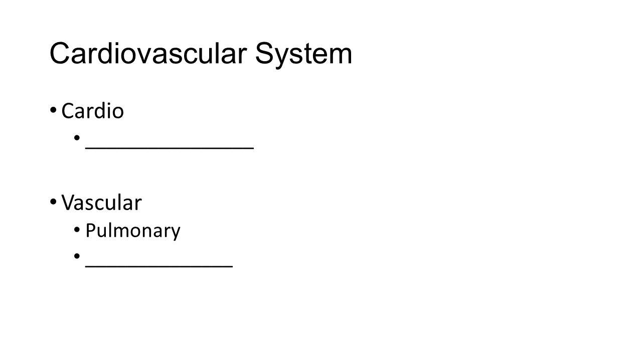 Cardiovascular System Cardio ________________ Vascular Pulmonary ______________