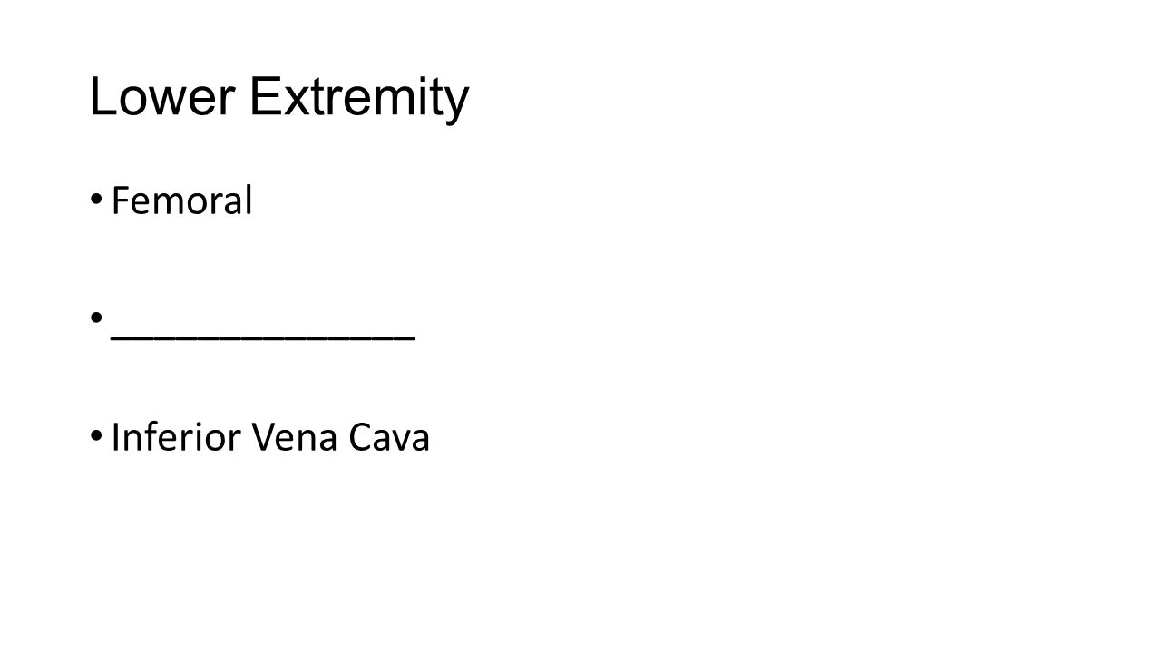Lower Extremity Femoral ______________ Inferior Vena Cava