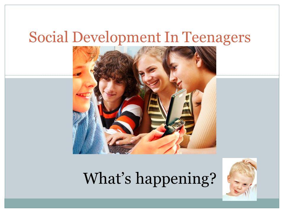 Social Development In Teenagers What's happening?