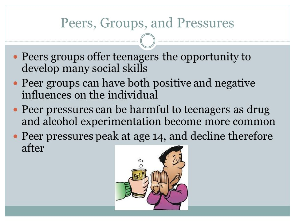 Peers, Groups, and Pressures Peers groups offer teenagers the opportunity to develop many social skills Peer groups can have both positive and negative influences on the individual Peer pressures can be harmful to teenagers as drug and alcohol experimentation become more common Peer pressures peak at age 14, and decline therefore after