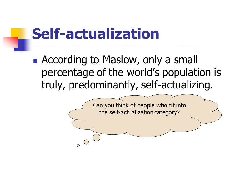 Self-actualization According to Maslow, only a small percentage of the world's population is truly, predominantly, self-actualizing. Can you think of