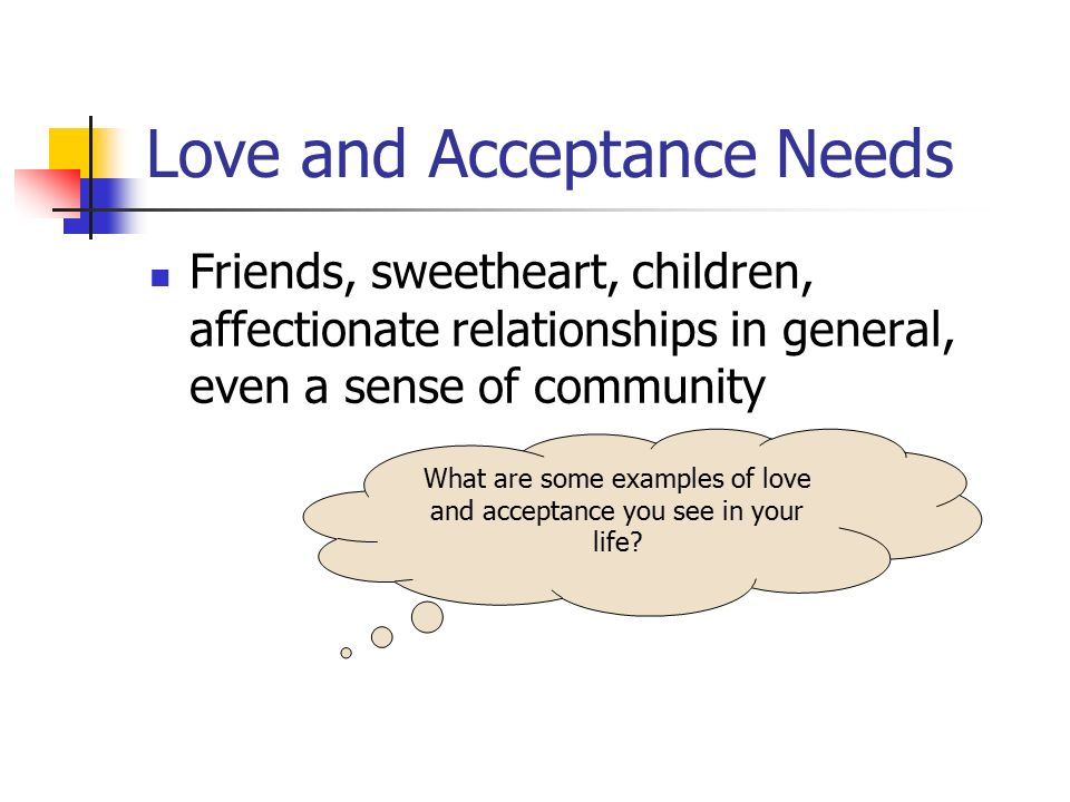 Love and Acceptance Needs Friends, sweetheart, children, affectionate relationships in general, even a sense of community What are some examples of lo