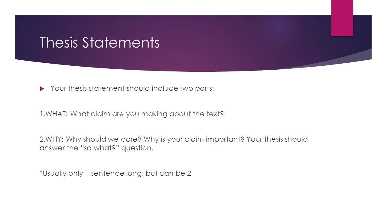 what should a thesis statement not include A good thesis statement should be like a road map for your audience it will tell them your claim and how you plan to prove that claim and even in what why is a thesis statement included in an essay it is because it tests your ideas by putting them in a sentence or two, it organizes your argument and.