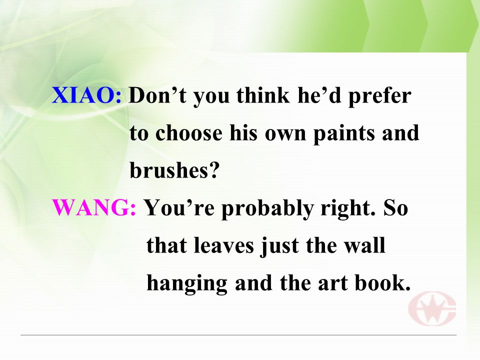 XIAO: Don't you think he'd prefer to choose his own paints and brushes.