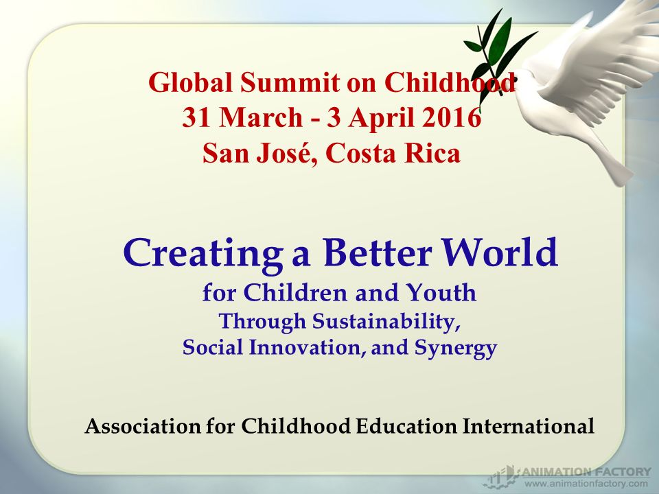 Global Summit on Childhood 31 March - 3 April 2016 San José, Costa Rica Creating a Better World for Children and Youth Through Sustainability, Social Innovation, and Synergy Association for Childhood Education International