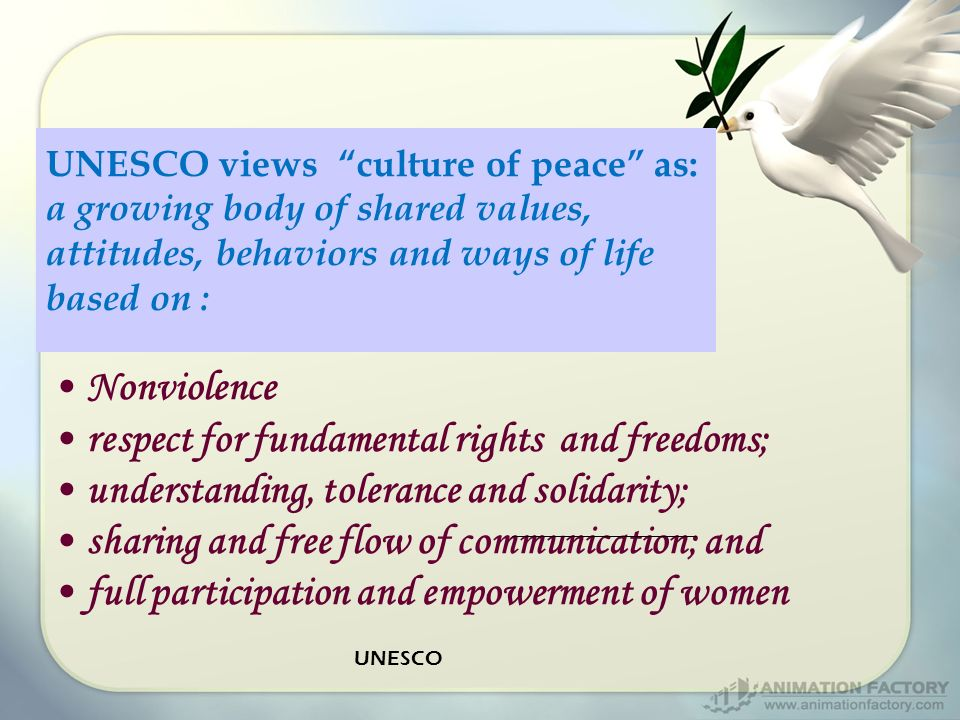 UNESCO views culture of peace as: a growing body of shared values, attitudes, behaviors and ways of life based on : Nonviolence respect for fundamental rights and freedoms; understanding, tolerance and solidarity; sharing and free flow of communication; and full participation and empowerment of women UNESCO