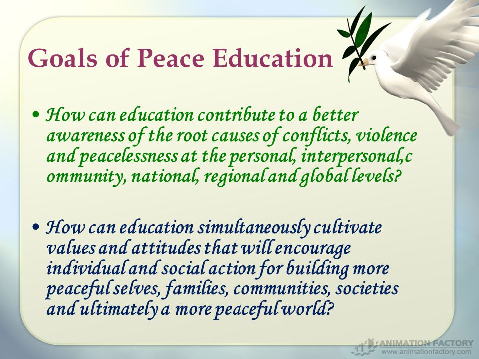 Goals of Peace Education How can education contribute to a better awareness of the root causes of conflicts, violence and peacelessness at the personal, interpersonal,c ommunity, national, regional and global levels.