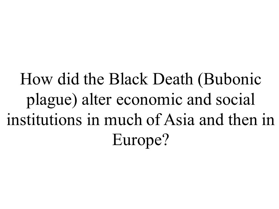 How did the Black Death (Bubonic plague) alter economic and social institutions in much of Asia and then in Europe