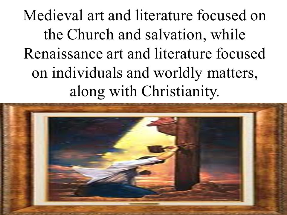 Medieval art and literature focused on the Church and salvation, while Renaissance art and literature focused on individuals and worldly matters, along with Christianity.