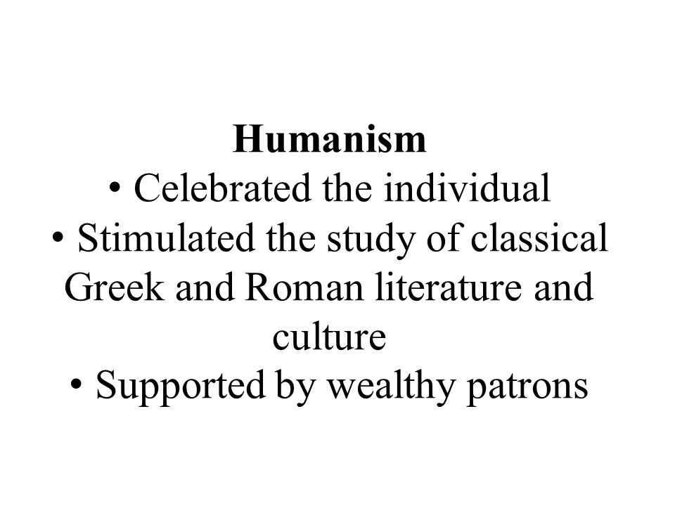 Humanism Celebrated the individual Stimulated the study of classical Greek and Roman literature and culture Supported by wealthy patrons