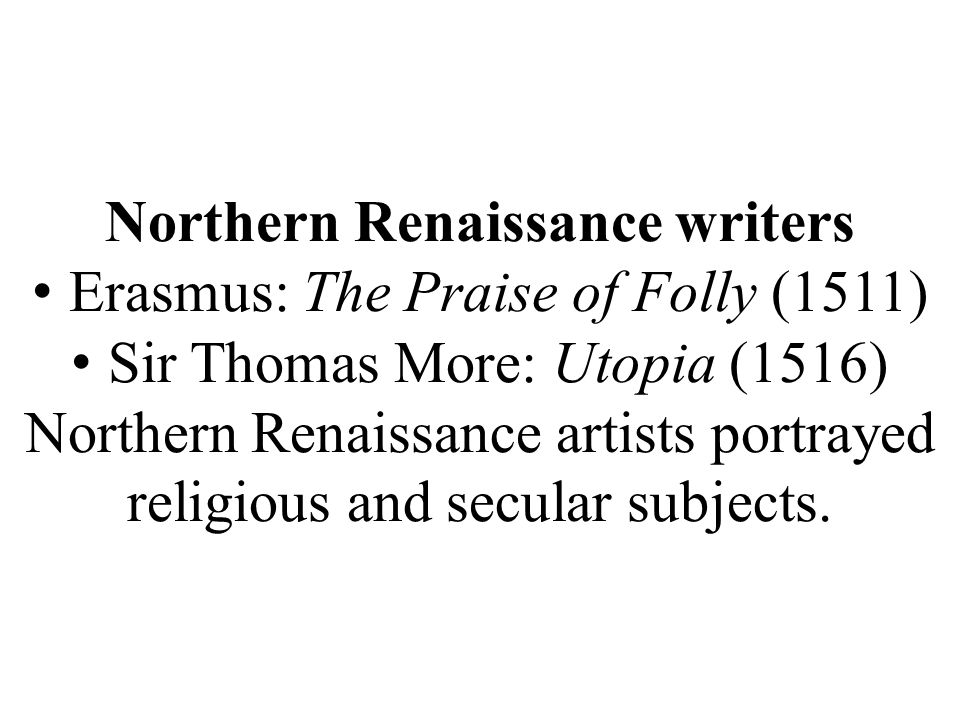 Northern Renaissance writers Erasmus: The Praise of Folly (1511) Sir Thomas More: Utopia (1516) Northern Renaissance artists portrayed religious and secular subjects.